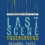 Last Scene Underground: An Ethnographic Novel of Iran   Roxanne Varzi