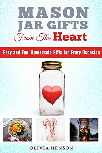 Mason Jar Gifts from the Heart: Easy and Fun, Homemade Gifts for Every Occasion (DIY Gifts & Projects) by Olivia Henson