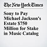 Sony to Pay Michael Jackson's Estate $750 Million for Stake in Music Catalog | Ben Sisario