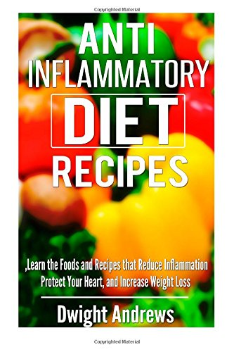 Anti-Inflammatory Diet Recipes: Learn the Foods and Recipes that Reduce Inflammation Protect Your Heart, and Increase Weight Loss
