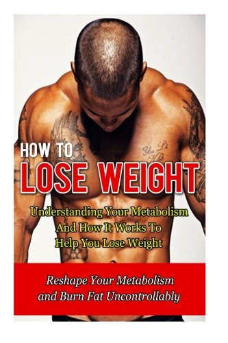 How to Lose Weight: Understanding Your Metabolism And How It Works To Help You Lose Weight-Reshape Your Metabolism and Burn Fat Uncontrollably (How To. How To Lose Belly Fat, Paleo Diet) (Volume 6)