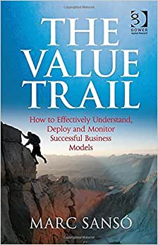 The Value Trail: How To Effectively Understand, Deploy And Monitor Successful Business Models