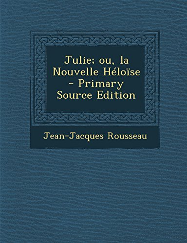 Julie; Ou, La Nouvelle Heloise - Primary Source Edition