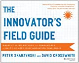 The Innovator's Field Guide: Market Tested Methods and Frameworks to Help You Meet Your Innovation Challenges, by Peter Skarzynski,David Crosswhite (2014)