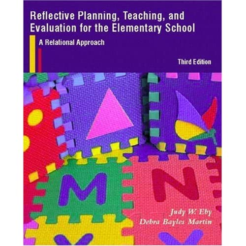 Reflective Planning, Teaching, and Evaluation for the Elementary School: A Relational Approach (3rd Edition) Judy W. Eby and Debra Bayles Martin