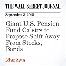 Giant U.S. Pension Fund Calstrs to Propose Shift Away From Stocks, Bonds (       UNABRIDGED) by Timothy W. Martin Narrated by Alexander Quincy