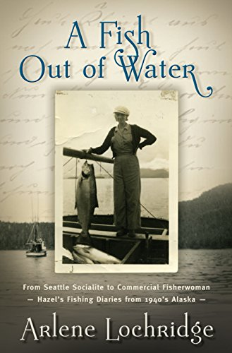 A Fish Out of Water: From Seattle Socialite to Commercial Fisherwoman - Hazel's Fishing Diaries from 1940's Alaska (Seattle Fishing compare prices)