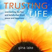 Trusting Life: Overcoming the Fear and Beliefs That Block Peace and Happiness   [Gina Lake]