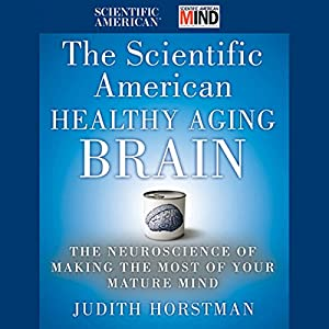 The Scientific American Healthy Aging Brain: The Neuroscience of Making the Most of Your Mature Mind | [Judith Horstman]