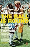 The Ball is Round: A Global History of Football by Goldblatt, David (2007)