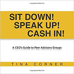Sit Down! Speak Up! Cash In!: A CEO's Guide To Peer Advisory Groups
