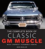 The Complete Book of Classic GM Muscle Cars: Buick-chevrolet-oldsmobile-pontiac