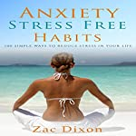 Anxiety: Stress Free Habits: 100 Simple Ways to Reduce Stress in Your Life | Zac Dixon