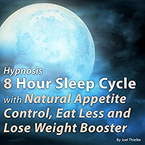 Hypnosis: 8 Hour Sleep Cycle with Natural Appetite Control - Eat Less and Lose Weight Booster Audiobook