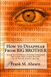 Frank M. Ahearn How to Disappear From BIG BROTHER: Avoid Surveillance, Prevent Unwanted Intrusion and Create Privacy in an Era of Global Spying