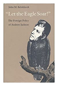 Let the Eagle Soar: The Foreign Policy of Andrew Jackson John M. Belohlavek