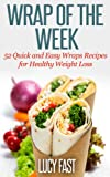 Wrap of The Week: 52 Quick and Easy Wraps Recipes for Healthy Weight Loss
