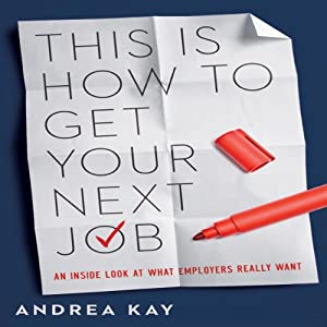 This Is How to Get Your Next Job: An Inside Look at What Employers Really Want | [Andrea Kay]