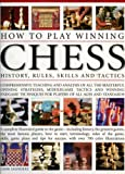 img - for How To Play Winning Chess: History, Rules, Skills & Tactics: A Complete Illustrated Guide To The Game - Including History, The Greatest Games, The ... Success, With Over 700 Colour Illustrations book / textbook / text book