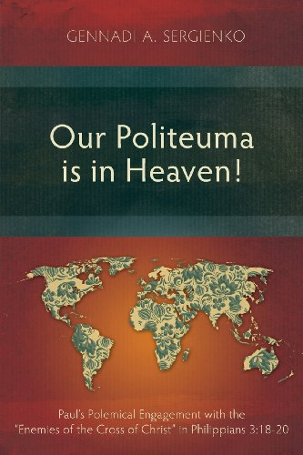 Our Politeuma is in Heaven!: Paul's Polemical Engagement with the Enemies of the Cross of Christ in Philippians 3:18-20
