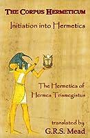 The Corpus Hermeticum: Initiation Into Hermetics, The Hermetica Of Hermes Trismegistus
