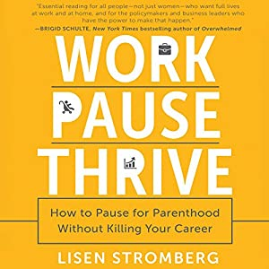 Work PAUSE Thrive: How to Pause for Parenthood Without Killing Your Career Audiobook by Lisen Stromberg Narrated by Lisen Stromberg