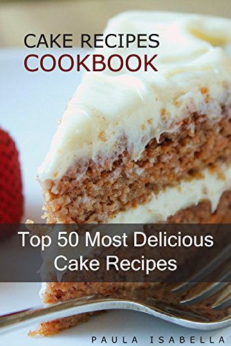 Cake Recipes Cookbook: Top 50 Most Delicious Cake Recipes (Paula's Top 50's Recipes Book 1) by Paula Isabella
