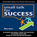 Small Talk for Success: A Guide on Small Talk to Succeed in Work and Life Even if You're an Introvert | Mary Ipson