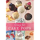 Crazy for Cake Pops: 50 All-New Delicious and Adorable Creations ~ Molly Bakes