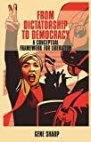 Gene Sharp From Dictatorship to Democracy: A Conceptual Framework for Liberation