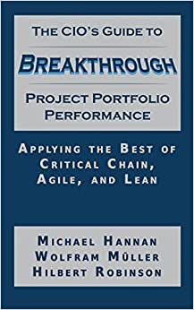 The CIO'S Guide To Breakthrough Project Porfolio Performance: Applying The Best Of Critical Chain, Agile, And Lean