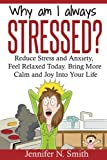 Why Am I Always Stressed? Reduce Stress and Anxiety, Feel Relaxed Today. Bring More Calm and Joy Into Your Life. (Self Improvement) (Volume 2)