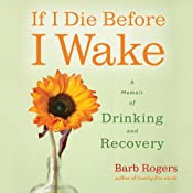 If I Die Before I Wake: A Memoir of Drinking and Recovery | [Barb Rogers]