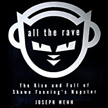 All the Rave: The Rise and Fall of Shawn Fanning's Napster Audiobook by Joseph Menn Narrated by John Rubinstein