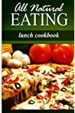 All Natural Eating - Lunch Cookbook: All natural, Raw, Diabetic Friendly, Low Carb and Sugar Free Nutrition (English Edition)