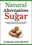 Natural Alternatives to Sugar: How Sugar Can Devastate Your Health and What Natural Sweeteners You Can Use Instead