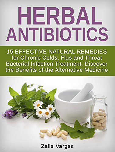 Herbal Antibiotics: 15 Effective Natural Remedies for Chronic Colds, Flus and Throat Bacterial Infection Treatment. Discover the Benefits of the Alternative … home remedies, bacterial infection)