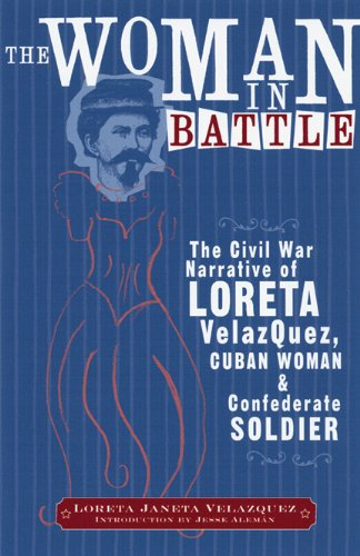 The Woman in Battle: The Civil War Narrative of Loreta Janeta Velazquez, Cuban Woman and Confederate Soldier