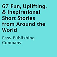 67 Fun, Uplifting, & Inspirational Short Stories from Around the World (       UNABRIDGED) by Easy Publishing Company Narrated by Kyle Tait