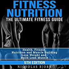 Fitness Nutrition: The Ultimate Fitness Guide: Health, Fitness, Nutrition and Muscle Building - Lose Weight and Build Lean Muscle | Livre audio Auteur(s) : Nicholas Bjorn Narrateur(s) : Martin James