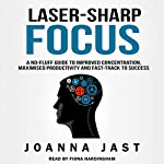 Laser-Sharp Focus: A No-Fluff Guide to Improved Concentration, Maximised Productivity and Fast-Track to Success | Joanna Jast