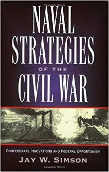 naval strategies in the civil war confederate innovations and federal opportunism jay w simson. Black Bedroom Furniture Sets. Home Design Ideas