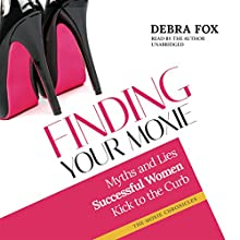 Finding Your Moxie: Myths and Lies Successful Women Kick to the Curb Audiobook by Debra Fox Narrated by Debra Fox