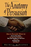 img - for The Anatomy of Persuasion: How to Persuade Others To Act on Your Ideas, Accept Your Proposals, Buy Your Products or Services, Hire You, Promote You, and More! book / textbook / text book