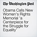 Obama Calls New Women's Rights Memorial 'a Centerpiece for the Struggle for Equality' | Juliet Eilperin