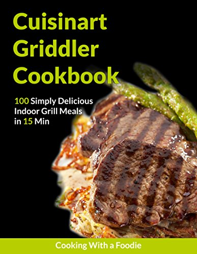 The Cuisinart Griddler Cookbook: 100 Simply Delicious Indoor Grill Meals in 15 Min (For the Cuisinart Griddler and other indoor grills) (Indoor Grilling Series) by Sarah