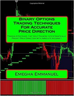 Binary Options Trading Techniques For Accurate Price Direction: Trading Strategies That Help Traders To Systematically Predict Price Direction With Absolute Accuracy