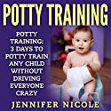 Potty Training: 3 Days to Potty Train Any Child Without Driving Everyone Crazy Audiobook by Jennifer Nicole Narrated by KC Cowan