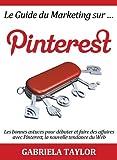 Le Guide du Marketing sur Pinterest: les bonnes astuces pour d�buter et faire des affaires avec Pinterest, la nouvelle tendance du Web (R�seaux sociaux , Web 2.0, Marketing sur Internet)