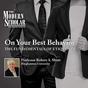 Modern Scholar: On Your Best Behavior: The Fundamentals of Etiquette | [Professor Robert A. Shutt]